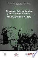 Relaciones internacionales y construcción nacional América Latina 1810-1910