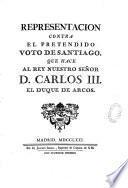Representacion contra el pretendido voto de Santiago, que hace al Rey nuestro senor D. Carlos III. el duque de Arcos
