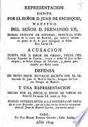 Representacion escrita por ... J. de E., Maestro del Señor D. Fernando VII., Siendo Principe de Asturias, principal fundamento de la causa del Escorial, por haberla hallado en poder de S. A. para entregarla al Señor Don Carlos IV. Acusacion puesta por ... S. de Viegas ... contra ... J. de E., el Señor Duque del Infantado, y demas procesados por dicha causa. Defensa de dicho Señor E. escrita por ... J. de Madrid Davila ... y una representacion hecho por ... S. de Viegas al Señor D. Fernando VII. siendo ya Rey. Piezas ... que dá á luz ... J. de Madrid Davila, con varias notas