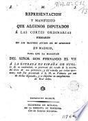 Representación y manifieste que algmos diputados a las Cortés ordinarias firmaron en Madrid para que la Magestad del Señor Don Fernando el VII a la entrada en España se penetrase del estado de la nacion