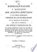 Representacion y manifiesto que algunos diputados a Las Cortes ordinarias firmaron en los mayores apuros de su opresion en Madrid, para que la magestad del Señor D. Fernando el VII.