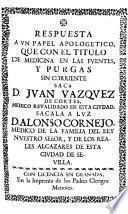 Respuesta a vn papel apologetico que con el titulo de medicina en las fuentes y purgas sin corriente sacò D. Jvan Vazqvez de Cortes ...