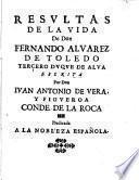 Resultas de la vida de don Fernando Aluarez de Toledo tercero duque de Alua escrita por don Iuan Antonio de Vera, y Figueroa conde de la Roca dedicada a la nobleza española