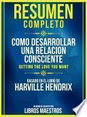 Resumen Completo: Como Desarrollar Una Relacion Consciente (Getting The Love You Want) - Basado En El Libro De Harville Hendrix