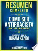 Resumen Completo: Como Ser Antirracista (How To Be An Antiracist) - Basado En El Libro De Ibram Kendi