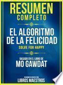 Resumen Completo: El Algoritmo De La Felicidad (Solve For Happy) - Basado En El Libro De Mo Gawdat