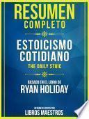 Resumen Completo: Estoicismo Cotidiano (The Daily Stoic) - Basado En El Libro De Ryan Holiday