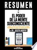 Resumen De El Poder De La Mente Subconsciente: Usando El Poder De Tu Mente Puedes Alcanzar Prosperidad, Felicidad Y Paz Mental Sin Limites - De Dr. Joseph Murphy