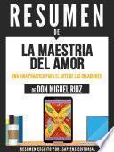 Resumen De La Maestria Del Amor: Una Guia Practica Para El Arte De Las Relaciones - De Don Miguel Ruiz