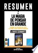 Resumen De La Magia De Pensar En Grande: Aprenda Los Secretos Del Exito Y Alcance Lo Que Siempre Ha Querido - De David Schwartz