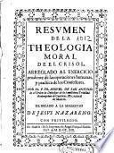 Resumen de la theologia moral de el Crisol arreglado al exercicio prudente de las operaciones humanas y practica de los confesores