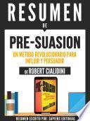 Resumen De Pre-Suasion: Un Metodo Revolucionario Para Influir Y Persuadir - De Robert Cialdini