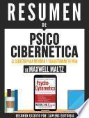 Resumen De Psico Cibernetica: El Secreto Para Mejorar Y Transformar Tu Vida - Maxwell Maltz
