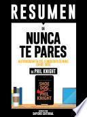 Resumen De Resumen De Nunca Te Pares: Autobiografía Del Fundador De Nike (Shoe Dog) - De Phil Knight