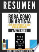 Resumen De Roba Como Un Artista: Las 10 Cosas Que Nadie Te Ha Dicho Acerca De Ser Creativo - De Austin Kleon