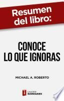 Resumen del libro Conoce lo que ignoras de Michael A. Roberto