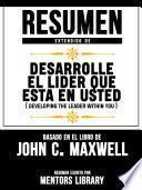 Resumen Extendido De Desarrolle El Lider Que Esta En Usted (Developing The Leader Within You) - Basado En El Libro De John C. Maxwell