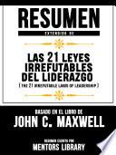 Resumen Extendido De Las 21 Leyes Irrefutables Del Liderazgo (The 21 Irrefutable Laws Of Leadership) - Basado En El Libro De John C. Maxwell