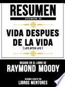 Resumen Extendido De Vida Despues De La Vida (Life After Life) - Basado En El Libro De Raymond Moody