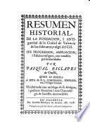 Resumen historial, de la fundación , i antigüedad de la ciudad de Valencia de los Edetanos, vulgò del Cid, sus progresos, ampliacion, i fabricas insignes, con notable particularidades