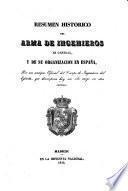 Resumen historico del arma de ingenieros en general, y de su organizacion en España, por un antiguo Oficial del Cuerpo de Ingenieros del Ejército, que desempeña hoy un alto cargo en otra carrera