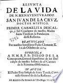 Resunta de la vida de N. Bienaventurado P. San Iuan de la Cruz, doctor mystico, primer carmelita descalço, y fiel coadjutor de nuestra madre Santa Teresa en la fundacion de su reforma ...