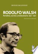 Rodolfo Walsh. Periodista, escritor y revolucionario