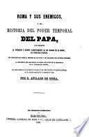 Roma y sus Enemigos, o sea Historia del Poder Temporal del Papa, etc