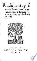 Rudimenta grammatices Thomae Linacri, ex Anglico sermone in Latinum versa interprete Georgio Buchanano Scoto
