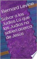 Salvar a los Judíos Lo que los Judíos no saben acerca de Jesús