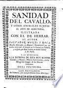 Sanidad del Cavallo, y otros animales sujetos al arte de albeyteria. Ilustrada con el de herrar, etc