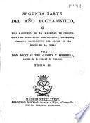 Segunda parte del Año eucharistico, ó vida manifiesta de la magestad de Christo, hasta la institucion del... Soberano Sacramento del Altar en la noche de la Cena
