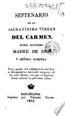 Septenario de la Sacratísima Vírgen del Carmen, María Santísima, Madre de Dios y Señora nuestra para ganar la indulgencias del Santo Escapulario ...