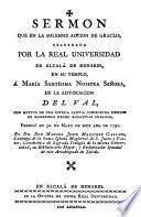 Sermon que en la solemne accion de gracias celebrada por la Real Universidad de Alcalá de Henares, en su templo, á María Santísima Nuestra Señora, de la Advocacion del Val con motivo de una copiosa lluvia conseguida despues de habersele hecho rogativas publicas