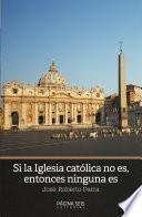 Si la iglesia católica no es, entonces ninguna es