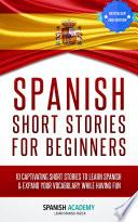 Spanish: Spanish Short Stories For Beginners - 10 Captivating Short Stories to Learn Spanish & Expand Your Vocabulary While Having Fun