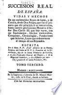 Succesion real de España: vidas y hechos de sus esclarecidos Reyes de Leon, y de Castilla, desde Don Pelayo ... hasta ... Don Carlos III. que hoy reyna, etc