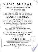 Suma moral para examen de curas y confesores que a la luz del sol de las escuelas Sto.Tomás dió al público el P.Vicente Ferrer, O.P.