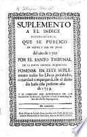Suplemento a el Indice Expurgatorio, que se publicò en veinte yseis de Junio del año de 1707 ... Ponense en este suplemento todos los libros prohibidos ó mandados expurgar desde el dicho dia hasta este presente año de 1739, etc