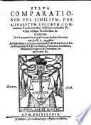 Sylva comparationum vel similium, per alphabetum locorum communium Praedictatoribus utilissima ex sanctis Patribus aliisque Doctoribus decerptarum