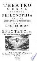 Theatro moral de toda la philosophia de los antigvos y modernos, con el Enchiridion de Epicteto, &c