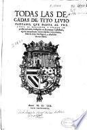 Todas las Decadas de Tito Liuio Paduano, que hasta al presente se hallaron y fueron impressas en Latin