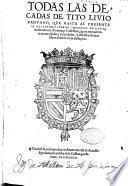 Todas las Decadas de Tito Liuio Paduano, que hasta al presente se hallaron y fueron impressas en Latin, traduzidas en Romançe Castellano, agora nueuamente reconosçidas y emendadas, y añadidas de mas libros sobre la vieja traslaçion