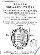 Todas las obras en prosa de D. Francisco de Quevedo Villegas, cavallero del orden de Santiago. [satiricas, politicas, devotas] corregidas, y de nueuo añadidas. ...