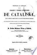 Traduccion al castellano de los usages y demás derechos de Cataluña, que no están derogados ó no son notoriamente inútiles, 1