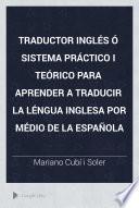 Traductor inglés ó Sistema práctico i teórico para aprender a traducir la léngua inglesa por médio de la española