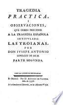 Tragedia Practica, I Observaciones, Qve Deben Preceder A La Tragedia Española Intitvlada: Las Troianas