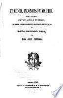 Traidor, inconfeso y martir, drama histórico en tres actos y en verso