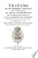 Tratado de los derechos y regalías que corresponden al Real Patrimonio en el Reyno de Valencia y de la jurisdiccion del intendente como subrogado en lugar del antiguo Bayle General