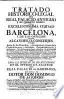 Tratado historico-legal del real palacio antiguo y su quarto nuevo de la ... ciudad de Barcelona, y de los officios de sus alcaydes o concerjes en que amas de sus derechos, y prerogativas, se trata de la ciudad de Barcelona y sus Principes (etc.)